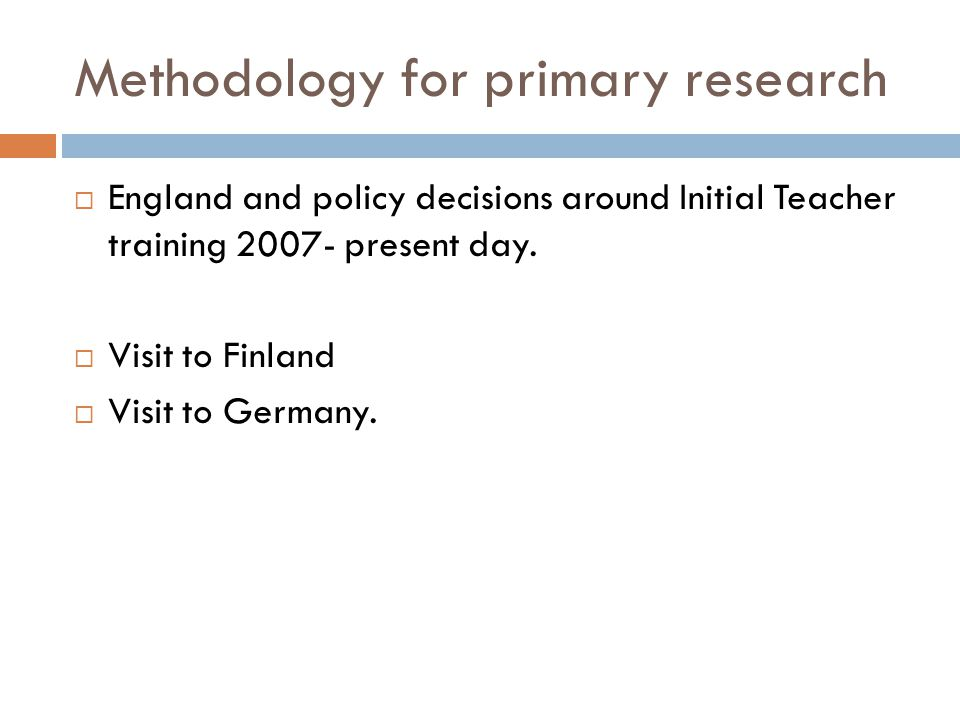 Methodology for primary research  England and policy decisions around Initial Teacher training 2007- present day.