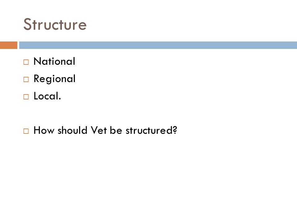 Structure  National  Regional  Local.  How should Vet be structured?