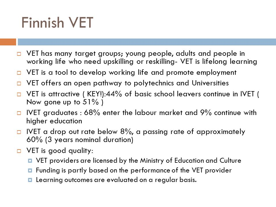 Finnish VET  VET has many target groups; young people, adults and people in working life who need upskilling or reskilling- VET is lifelong learning  VET is a tool to develop working life and promote employment  VET offers an open pathway to polytechnics and Universities  VET is attractive ( KEY!):44% of basic school leavers continue in IVET ( Now gone up to 51% )  IVET graduates : 68% enter the labour market and 9% continue with higher education  IVET a drop out rate below 8%, a passing rate of approximately 60% (3 years nominal duration)  VET is good quality:  VET providers are licensed by the Ministry of Education and Culture  Funding is partly based on the performance of the VET provider  Learning outcomes are evaluated on a regular basis.