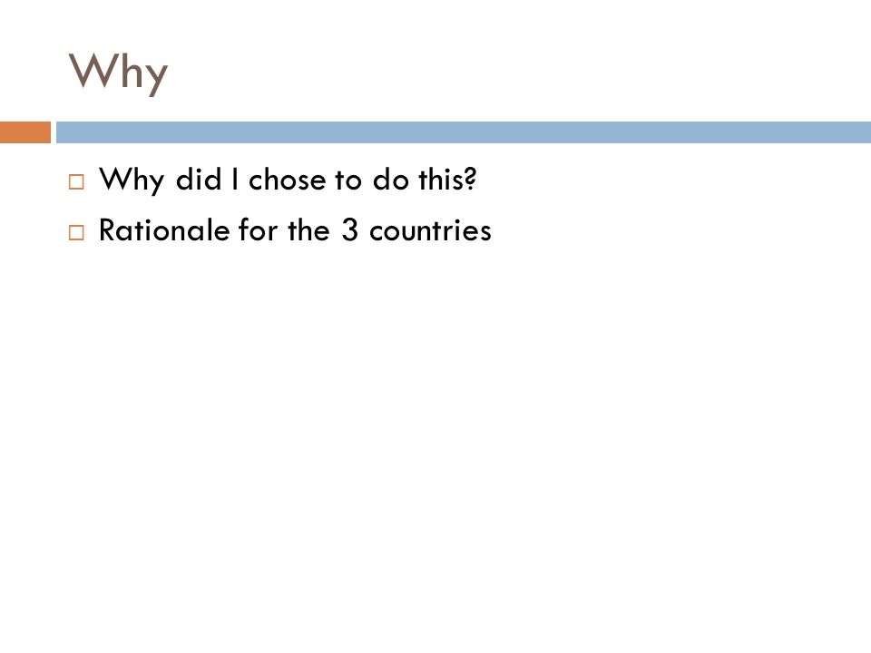Why  Why did I chose to do this?  Rationale for the 3 countries