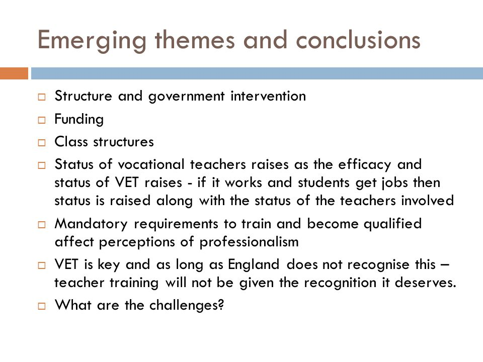 Emerging themes and conclusions  Structure and government intervention  Funding  Class structures  Status of vocational teachers raises as the efficacy and status of VET raises - if it works and students get jobs then status is raised along with the status of the teachers involved  Mandatory requirements to train and become qualified affect perceptions of professionalism  VET is key and as long as England does not recognise this – teacher training will not be given the recognition it deserves.