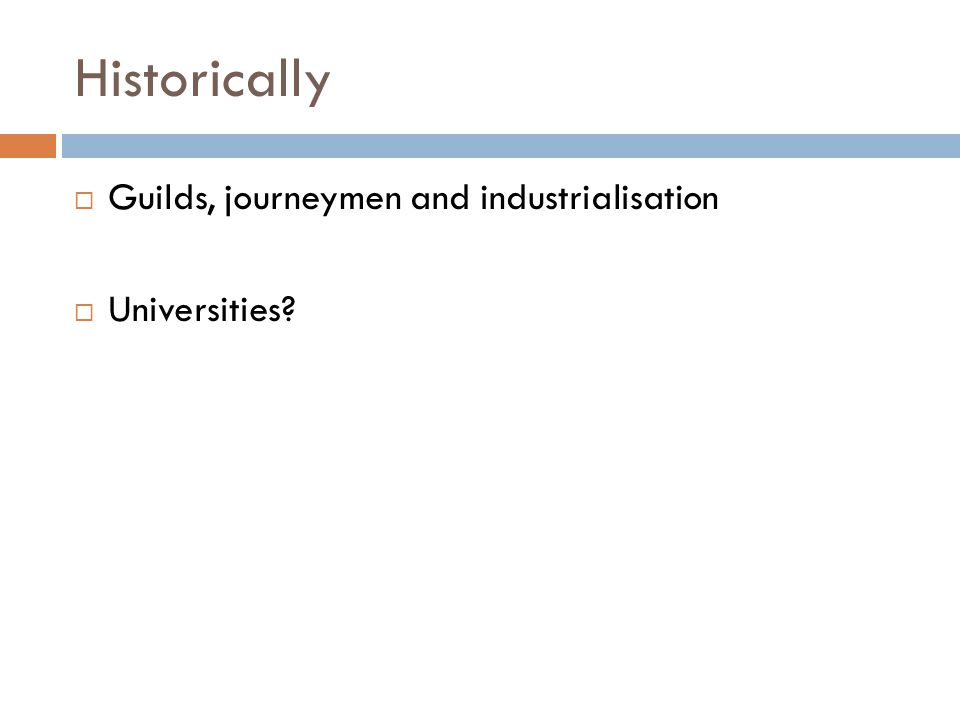 Historically  Guilds, journeymen and industrialisation  Universities?