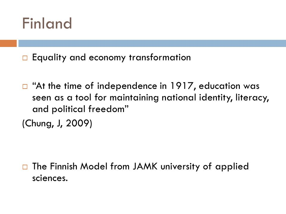 Finland  Equality and economy transformation  At the time of independence in 1917, education was seen as a tool for maintaining national identity, literacy, and political freedom (Chung, J, 2009)  The Finnish Model from JAMK university of applied sciences.