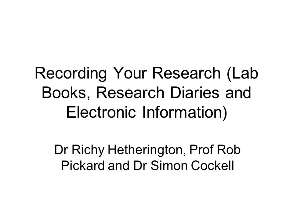 Recording Your Research (Lab Books, Research Diaries and Electronic Information) Dr Richy Hetherington, Prof Rob Pickard and Dr Simon Cockell