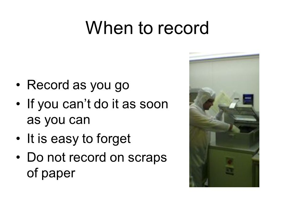When to record Record as you go If you can't do it as soon as you can It is easy to forget Do not record on scraps of paper