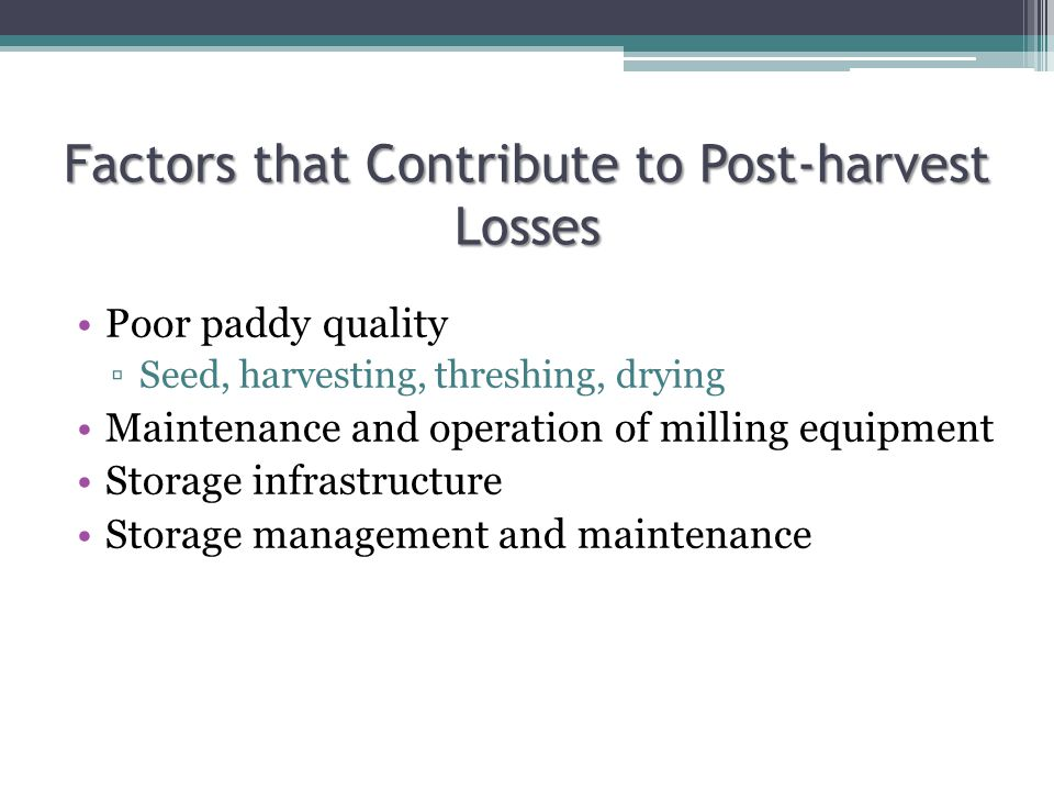 Factors that Contribute to Post-harvest Losses Poor paddy quality ▫Seed, harvesting, threshing, drying Maintenance and operation of milling equipment Storage infrastructure Storage management and maintenance