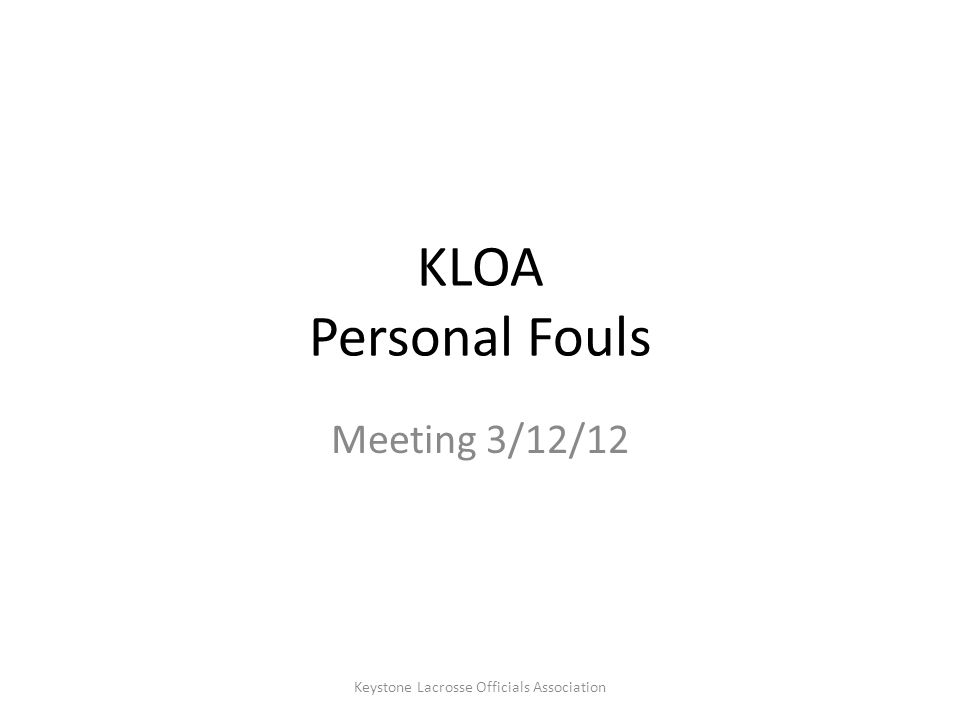 Personal Fouls – Illegal Equipment Point of Emphasis – stick checks (4x per game) should include all equipment End Caps and Handle Tape – not illegal; get fixed 1 minute non-releasable Holes in palm of gloves/No gloves B1 - No shoulder pads or arm pads (not cumulative – just 1 minute) No Mouthpiece Keystone Lacrosse Officials Association