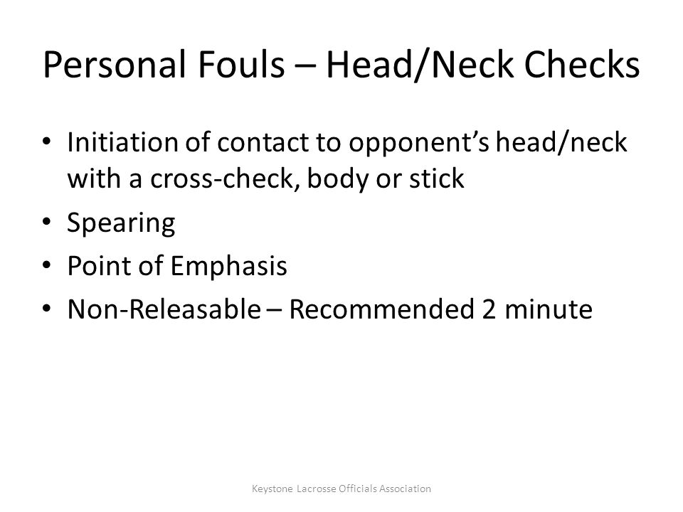Personal Fouls – Head/Neck Checks Initiation of contact to opponent's head/neck with a cross-check, body or stick Spearing Point of Emphasis Non-Releasable – Recommended 2 minute Keystone Lacrosse Officials Association