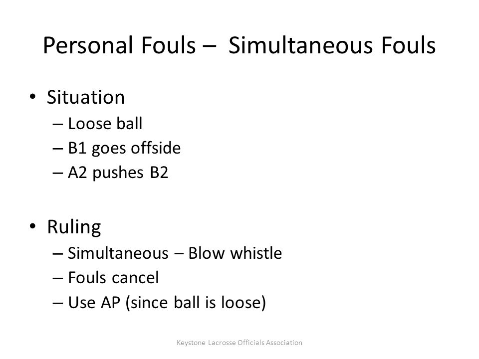 Personal Fouls – Simultaneous Fouls Situation – Loose ball – B1 goes offside – A2 pushes B2 Ruling – Simultaneous – Blow whistle – Fouls cancel – Use AP (since ball is loose) Keystone Lacrosse Officials Association