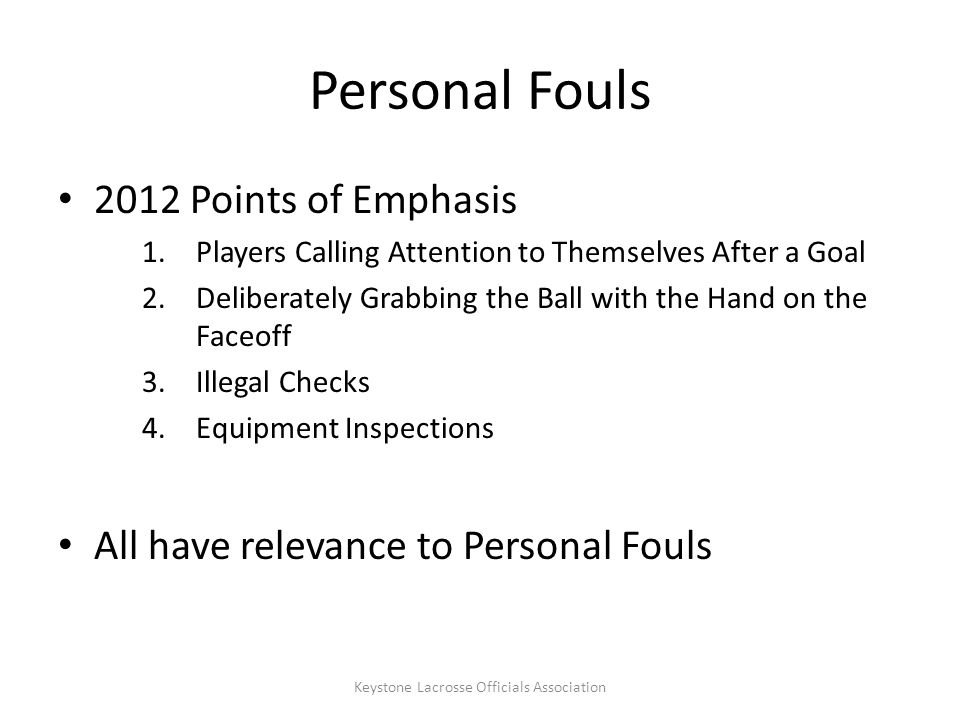 Personal Fouls 2012 Points of Emphasis 1.Players Calling Attention to Themselves After a Goal 2.Deliberately Grabbing the Ball with the Hand on the Faceoff 3.Illegal Checks 4.Equipment Inspections All have relevance to Personal Fouls Keystone Lacrosse Officials Association