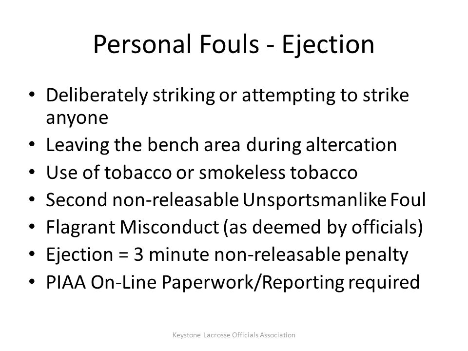 Personal Fouls - Ejection Deliberately striking or attempting to strike anyone Leaving the bench area during altercation Use of tobacco or smokeless tobacco Second non-releasable Unsportsmanlike Foul Flagrant Misconduct (as deemed by officials) Ejection = 3 minute non-releasable penalty PIAA On-Line Paperwork/Reporting required Keystone Lacrosse Officials Association