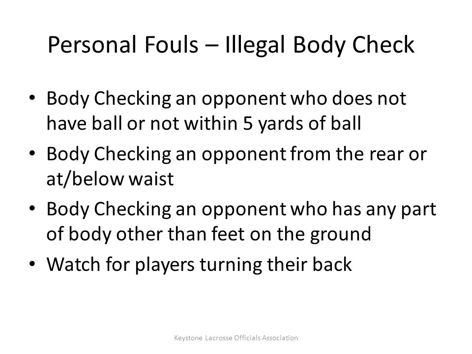 Personal Fouls – Illegal Body Check Body Checking an opponent who does not have ball or not within 5 yards of ball Body Checking an opponent from the rear or at/below waist Body Checking an opponent who has any part of body other than feet on the ground Watch for players turning their back Keystone Lacrosse Officials Association
