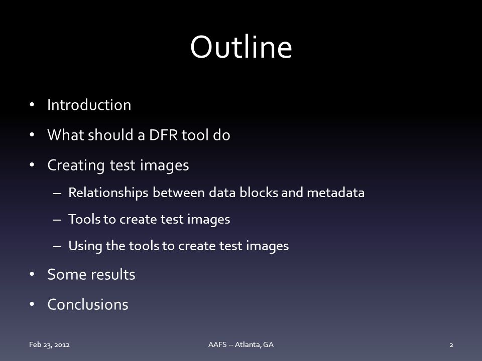 Outline Introduction What should a DFR tool do Creating test images – Relationships between data blocks and metadata – Tools to create test images – Using the tools to create test images Some results Conclusions Feb 23, 2012AAFS -- Atlanta, GA2