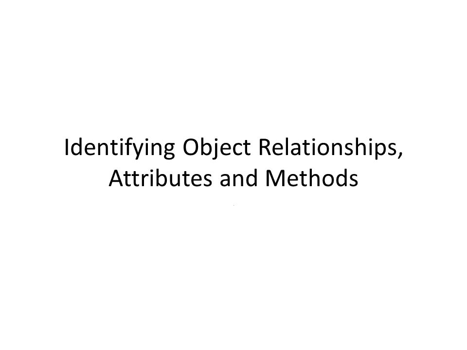 Identifying Object Relationships, Attributes and Methods.