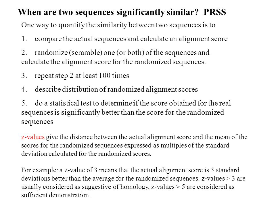 When are two sequences significantly similar? PRSS One way to quantify the similarity between two sequences is to 1. compare the actual sequences and