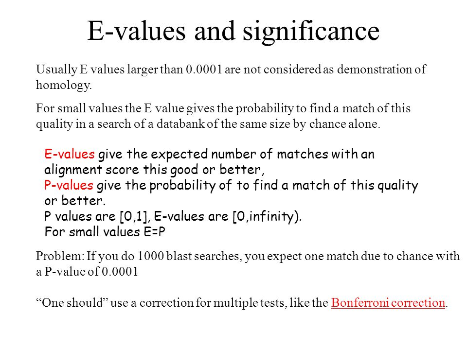 E-values and significance Usually E values larger than 0.0001 are not considered as demonstration of homology. For small values the E value gives the
