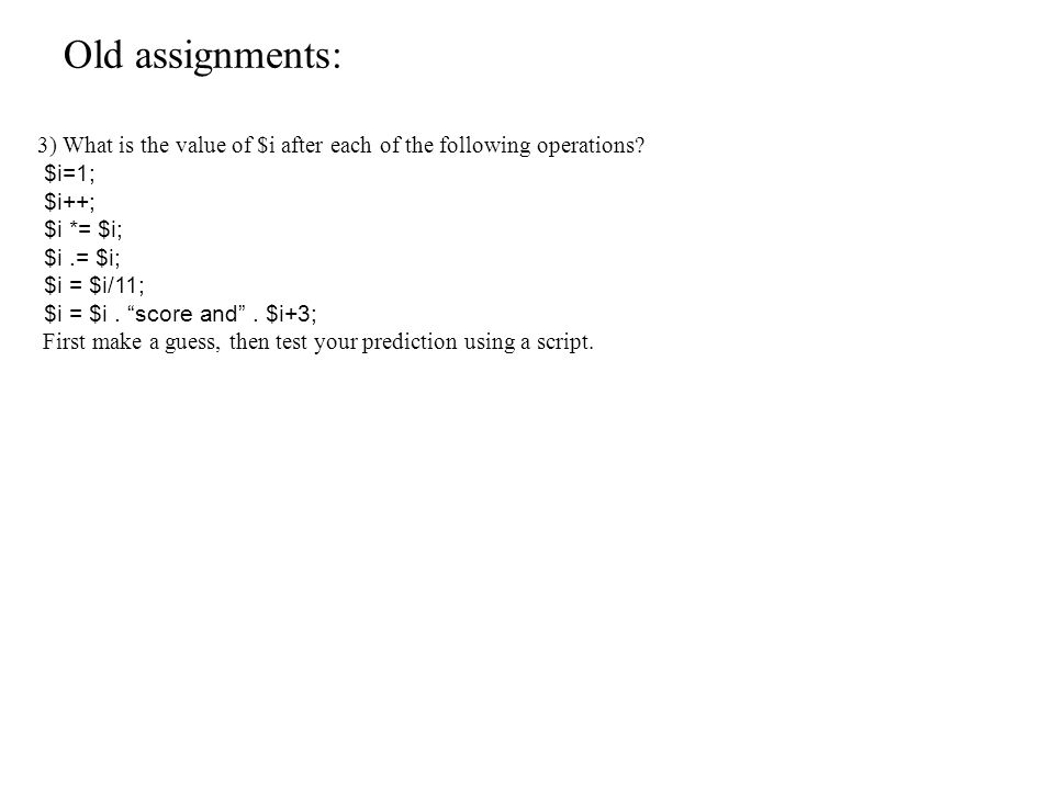 Old assignments: 3) What is the value of $i after each of the following operations.