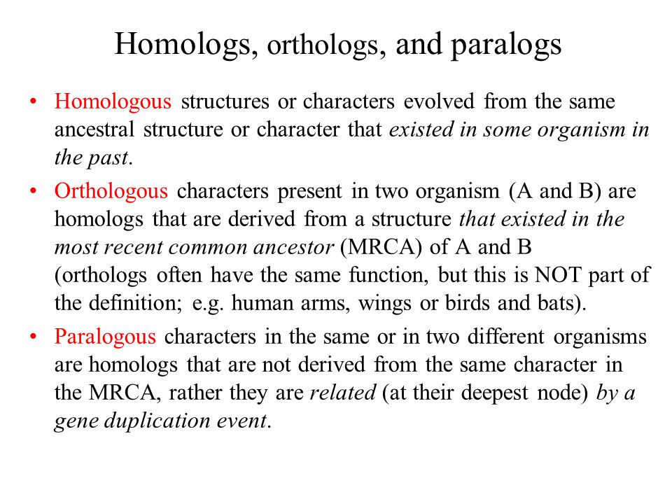 Homologs, orthologs, and paralogs Homologous structures or characters evolved from the same ancestral structure or character that existed in some organism in the past.