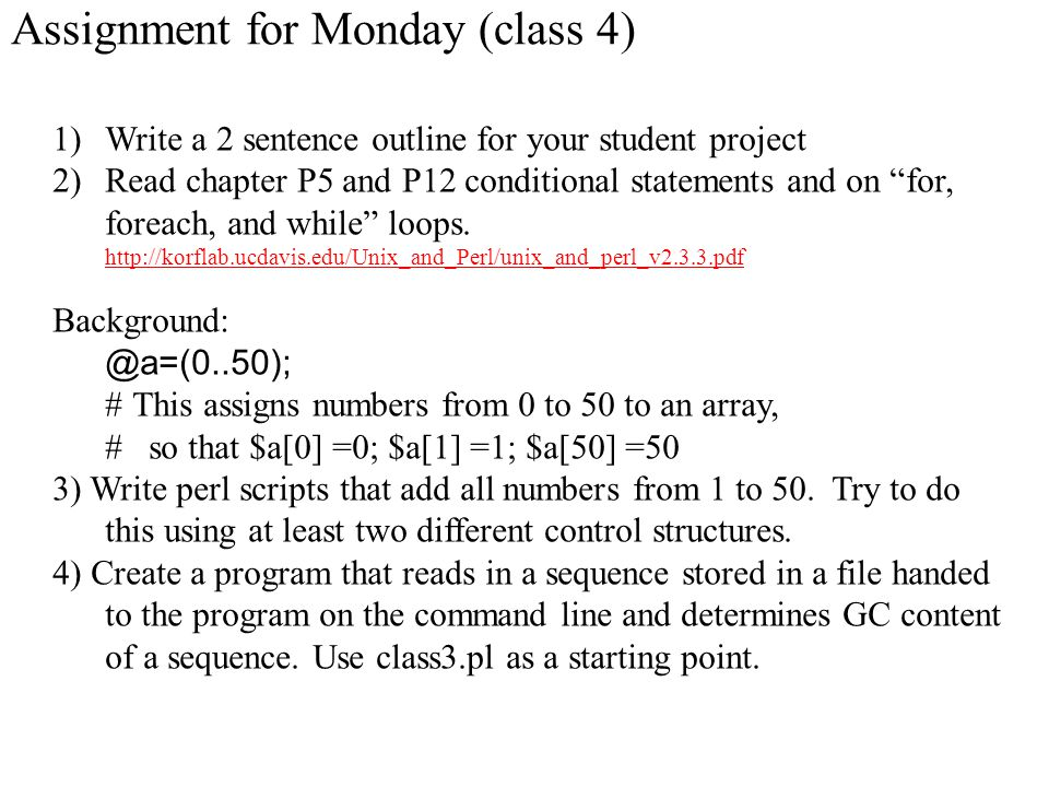 Assignment for Monday (class 4) 1)Write a 2 sentence outline for your student project 2)Read chapter P5 and P12 conditional statements and on for, foreach, and while loops.