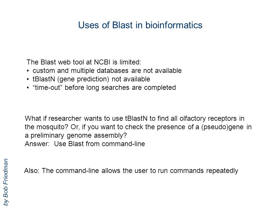 Uses of Blast in bioinformatics The Blast web tool at NCBI is limited: custom and multiple databases are not available tBlastN (gene prediction) not a