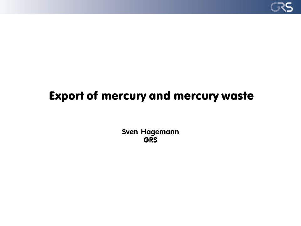 Export of mercury and mercury waste Sven Hagemann GRS