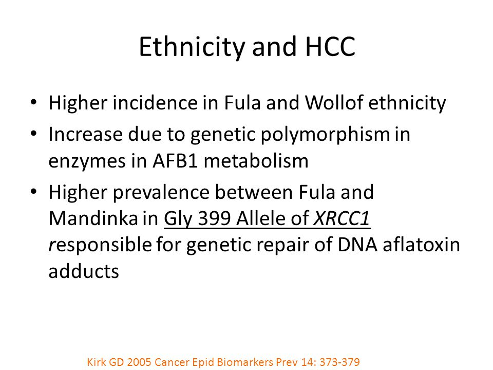 Higher incidence in Fula and Wollof ethnicity Increase due to genetic polymorphism in enzymes in AFB1 metabolism Higher prevalence between Fula and Mandinka in Gly 399 Allele of XRCC1 responsible for genetic repair of DNA aflatoxin adducts Kirk GD 2005 Cancer Epid Biomarkers Prev 14: 373-379