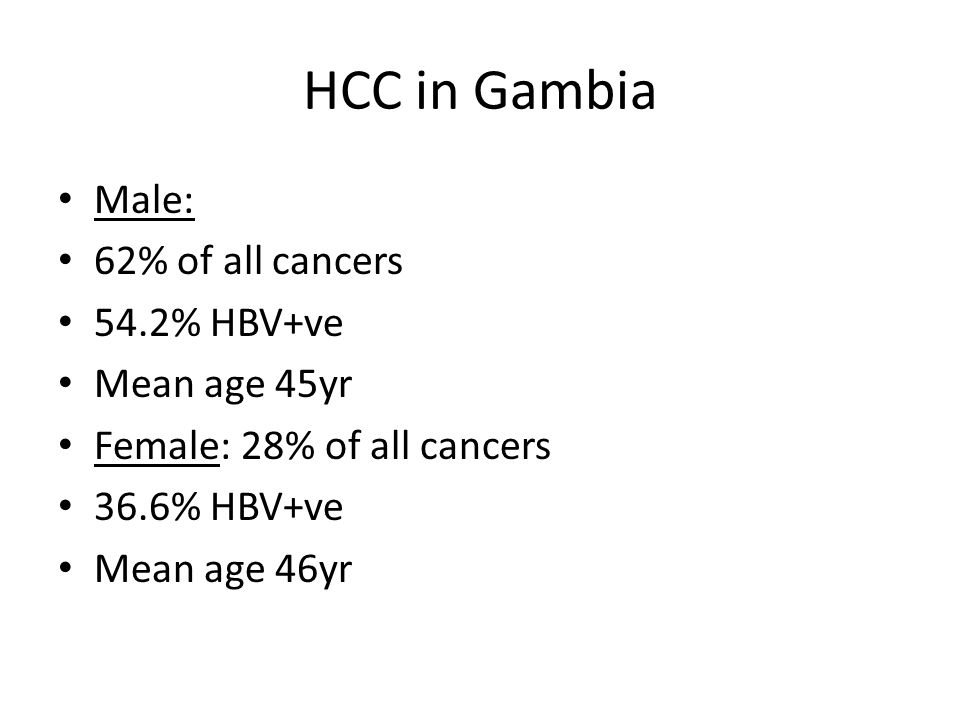 HCC in Gambia Male: 62% of all cancers 54.2% HBV+ve Mean age 45yr Female: 28% of all cancers 36.6% HBV+ve Mean age 46yr
