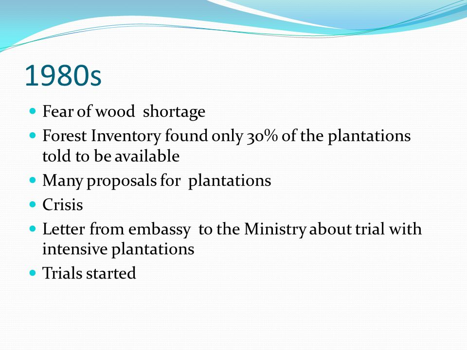 1980s Fear of wood shortage Forest Inventory found only 30% of the plantations told to be available Many proposals for plantations Crisis Letter from embassy to the Ministry about trial with intensive plantations Trials started