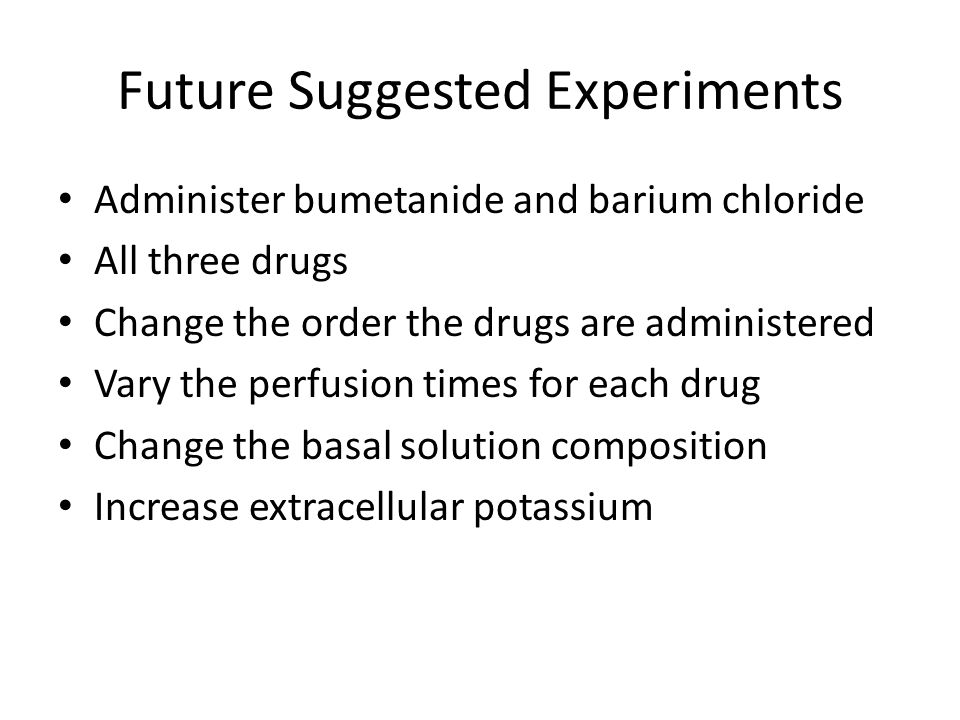 Future Suggested Experiments Administer bumetanide and barium chloride All three drugs Change the order the drugs are administered Vary the perfusion times for each drug Change the basal solution composition Increase extracellular potassium