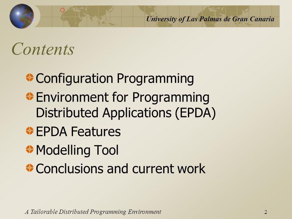 University of Las Palmas de Gran Canaria A Tailorable Distributed Programming Environment 3 Configuration Programming Programming + Configuration Hand-made Configuration language Graphical utility Distributed Application Environment for Programming Distributed Applications (EPDA)