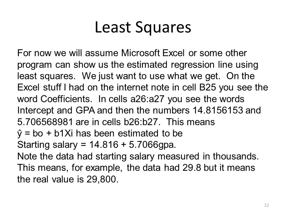 Least Squares 12 For now we will assume Microsoft Excel or some other program can show us the estimated regression line using least squares.