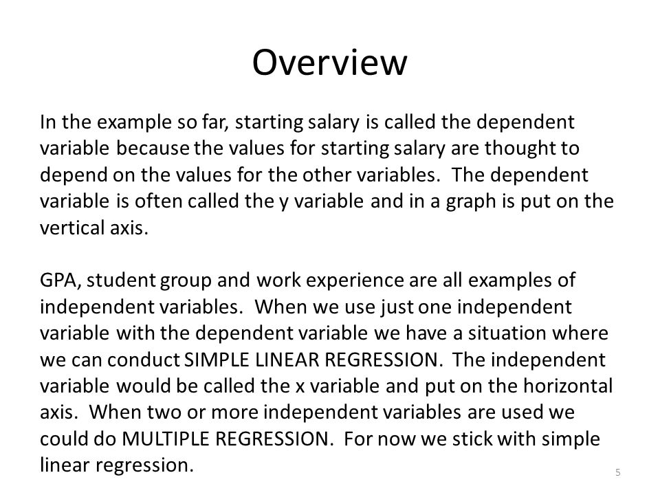 Overview 5 In the example so far, starting salary is called the dependent variable because the values for starting salary are thought to depend on the values for the other variables.