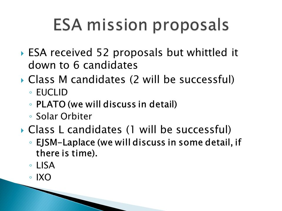  ESA received 52 proposals but whittled it down to 6 candidates  Class M candidates (2 will be successful) ◦ EUCLID ◦ PLATO (we will discuss in detail) ◦ Solar Orbiter  Class L candidates (1 will be successful) ◦ EJSM-Laplace (we will discuss in some detail, if there is time).