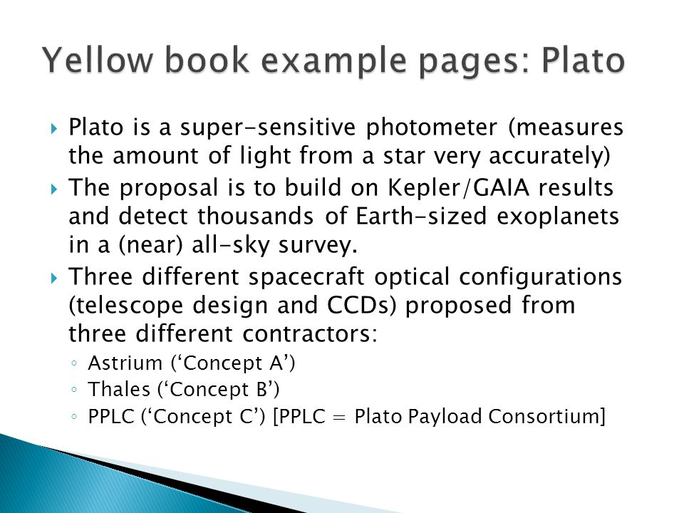  Plato is a super-sensitive photometer (measures the amount of light from a star very accurately)  The proposal is to build on Kepler/GAIA results and detect thousands of Earth-sized exoplanets in a (near) all-sky survey.