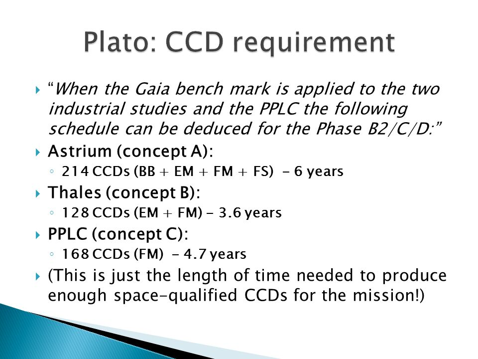  When the Gaia bench mark is applied to the two industrial studies and the PPLC the following schedule can be deduced for the Phase B2/C/D:  Astrium (concept A): ◦ 214 CCDs (BB + EM + FM + FS) - 6 years  Thales (concept B): ◦ 128 CCDs (EM + FM) - 3.6 years  PPLC (concept C): ◦ 168 CCDs (FM) - 4.7 years  (This is just the length of time needed to produce enough space-qualified CCDs for the mission!)