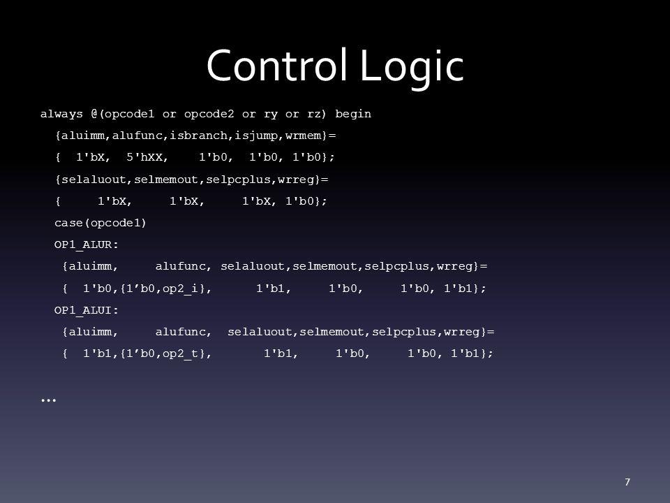 Control Logic always @(opcode1 or opcode2 or ry or rz) begin {aluimm,alufunc,isbranch,isjump,wrmem}= { 1 bX, 5 hXX, 1 b0, 1 b0, 1 b0}; {selaluout,selmemout,selpcplus,wrreg}= { 1 bX, 1 bX, 1 bX, 1 b0}; case(opcode1) OP1_ALUR: {aluimm, alufunc, selaluout,selmemout,selpcplus,wrreg}= { 1 b0,{1'b0,op2_i}, 1 b1, 1 b0, 1 b0, 1 b1}; OP1_ALUI: {aluimm, alufunc, selaluout,selmemout,selpcplus,wrreg}= { 1 b1,{1'b0,op2_t}, 1 b1, 1 b0, 1 b0, 1 b1}; … 7