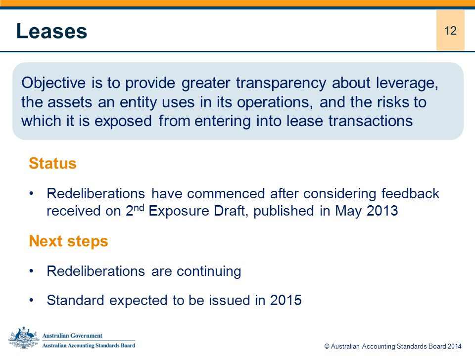 12 Leases Status Redeliberations have commenced after considering feedback received on 2 nd Exposure Draft, published in May 2013 Next steps Redeliberations are continuing Standard expected to be issued in 2015 Objective is to provide greater transparency about leverage, the assets an entity uses in its operations, and the risks to which it is exposed from entering into lease transactions © Australian Accounting Standards Board 2014