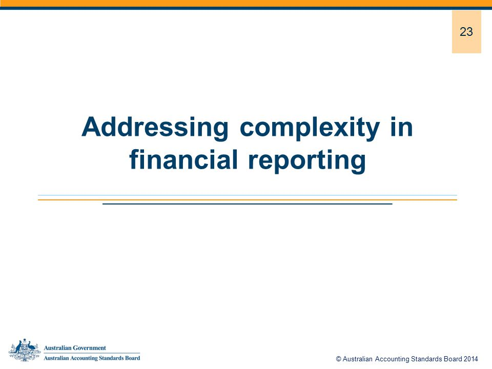 23 Addressing complexity in financial reporting © Australian Accounting Standards Board 2014