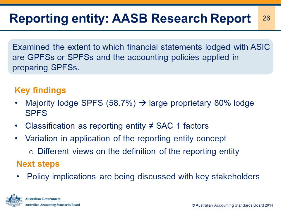 26 Reporting entity: AASB Research Report Key findings Majority lodge SPFS (58.7%)  large proprietary 80% lodge SPFS Classification as reporting entity ≠ SAC 1 factors Variation in application of the reporting entity concept o Different views on the definition of the reporting entity Next steps Policy implications are being discussed with key stakeholders Examined the extent to which financial statements lodged with ASIC are GPFSs or SPFSs and the accounting policies applied in preparing SPFSs.
