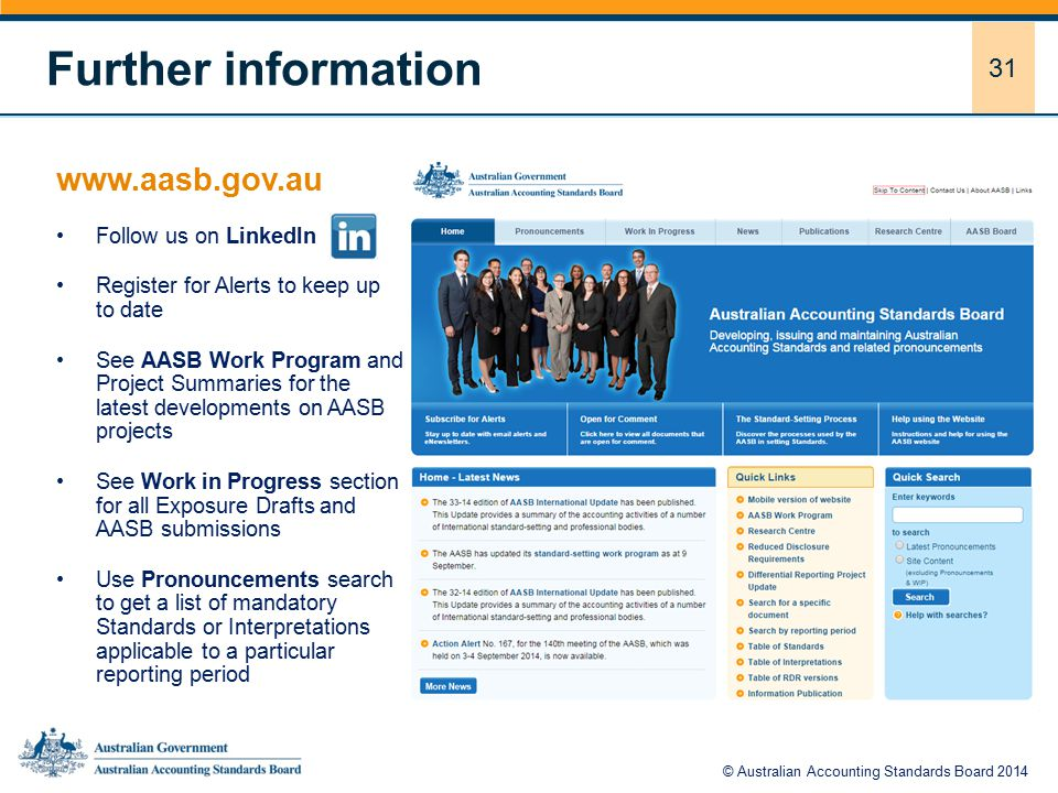 31 www.aasb.gov.au Follow us on LinkedIn Register for Alerts to keep up to date See AASB Work Program and Project Summaries for the latest developments on AASB projects See Work in Progress section for all Exposure Drafts and AASB submissions Use Pronouncements search to get a list of mandatory Standards or Interpretations applicable to a particular reporting period Further information © Australian Accounting Standards Board 2014
