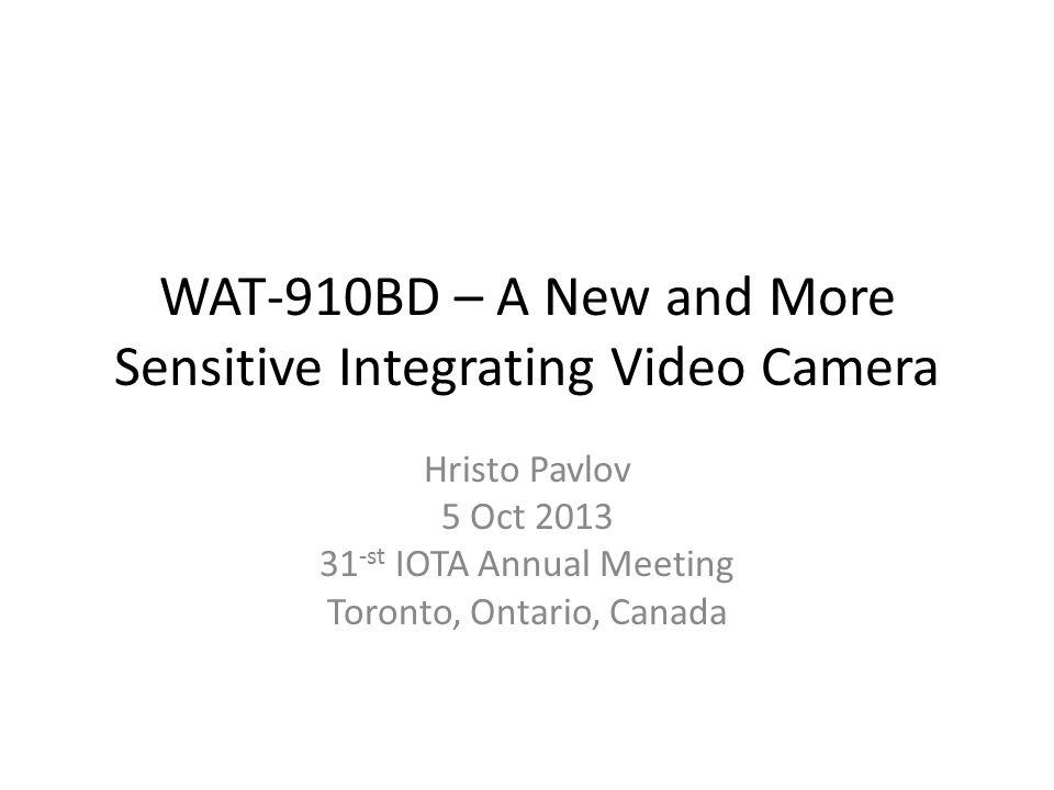 WAT-910BD – A New and More Sensitive Integrating Video Camera Hristo Pavlov 5 Oct 2013 31 -st IOTA Annual Meeting Toronto, Ontario, Canada