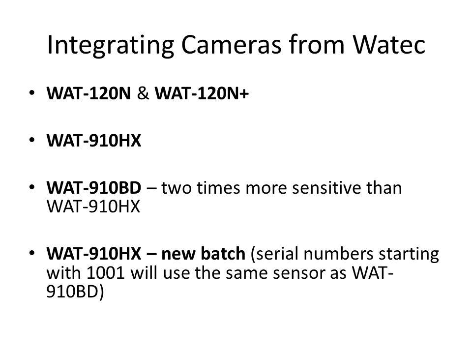 Integrating Cameras from Watec WAT-120N & WAT-120N+ WAT-910HX WAT-910BD – two times more sensitive than WAT-910HX WAT-910HX – new batch (serial numbers starting with 1001 will use the same sensor as WAT- 910BD)
