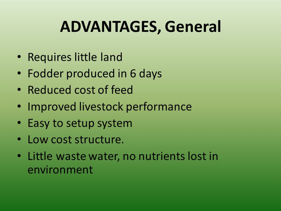 ADVANTAGES, General Requires little land Fodder produced in 6 days Reduced cost of feed Improved livestock performance Easy to setup system Low cost s