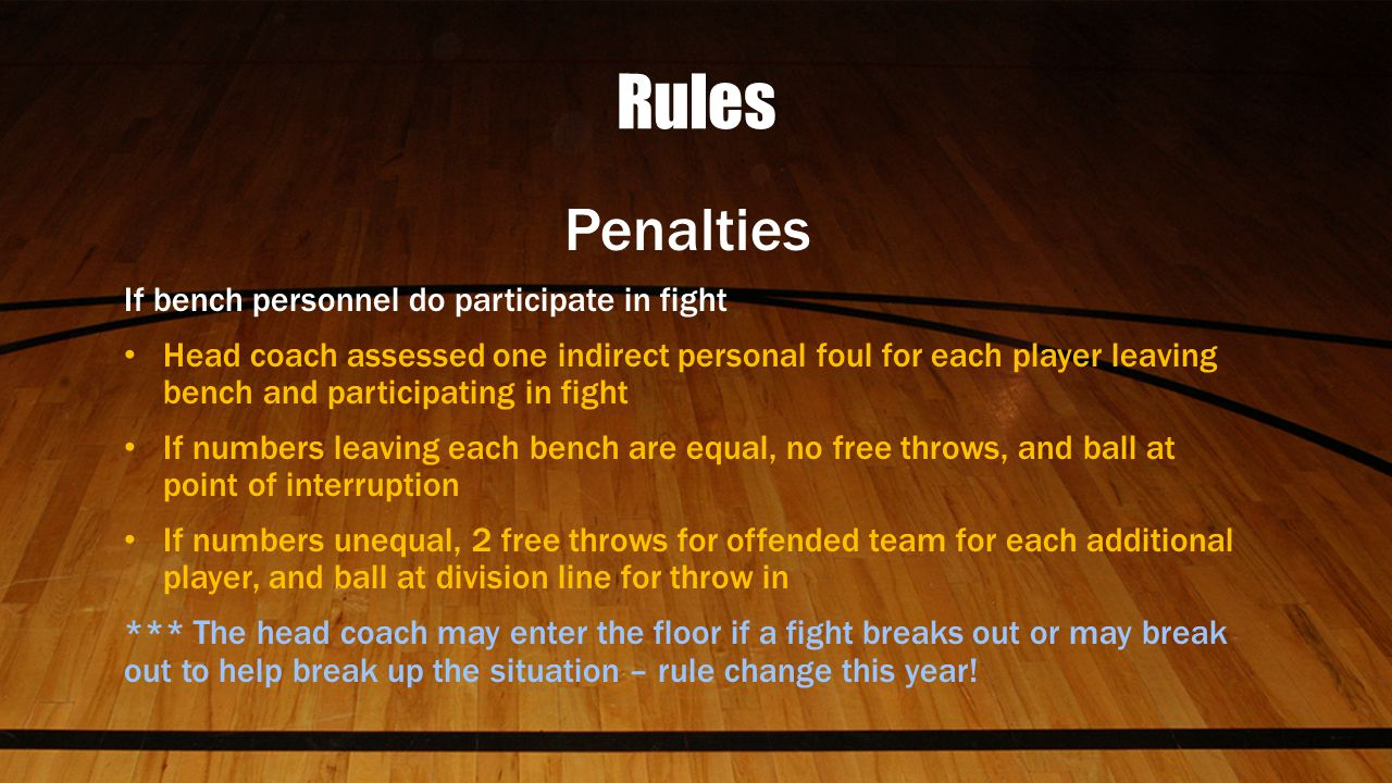 Rules Penalties If bench personnel do participate in fight Head coach assessed one indirect personal foul for each player leaving bench and participating in fight If numbers leaving each bench are equal, no free throws, and ball at point of interruption If numbers unequal, 2 free throws for offended team for each additional player, and ball at division line for throw in *** The head coach may enter the floor if a fight breaks out or may break out to help break up the situation – rule change this year!