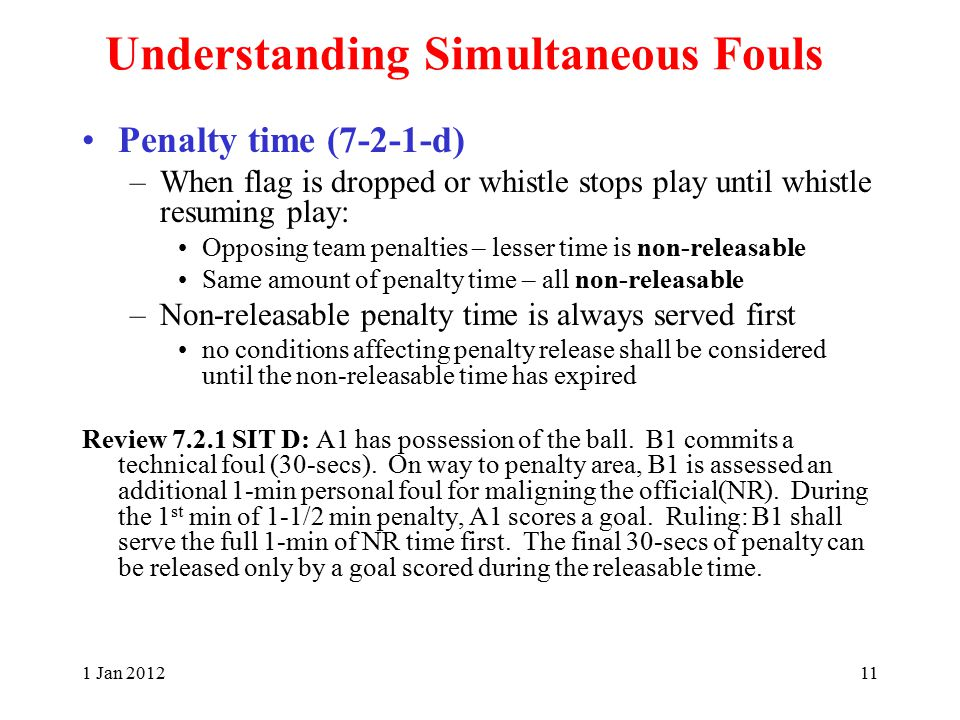1 Jan 201211 Understanding Simultaneous Fouls Penalty time (7-2-1-d) –When flag is dropped or whistle stops play until whistle resuming play: Opposing team penalties – lesser time is non-releasable Same amount of penalty time – all non-releasable –Non-releasable penalty time is always served first no conditions affecting penalty release shall be considered until the non-releasable time has expired Review 7.2.1 SIT D: A1 has possession of the ball.