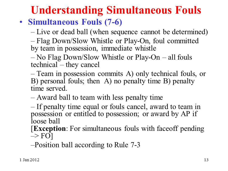 1 Jan 201213 Understanding Simultaneous Fouls Simultaneous Fouls (7-6) – Live or dead ball (when sequence cannot be determined) – Flag Down/Slow Whistle or Play-On, foul committed by team in possession, immediate whistle – No Flag Down/Slow Whistle or Play-On – all fouls technical – they cancel – Team in possession commits A) only technical fouls, or B) personal fouls; then A) no penalty time B) penalty time served.