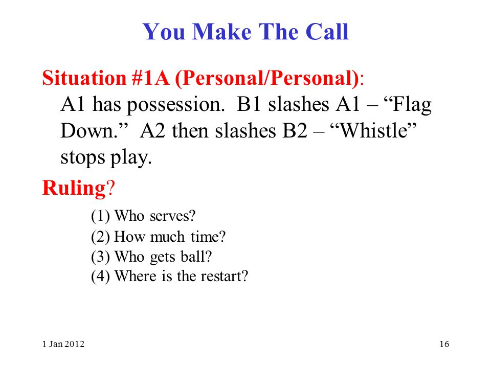 1 Jan 201216 You Make The Call Situation #1A (Personal/Personal): A1 has possession.