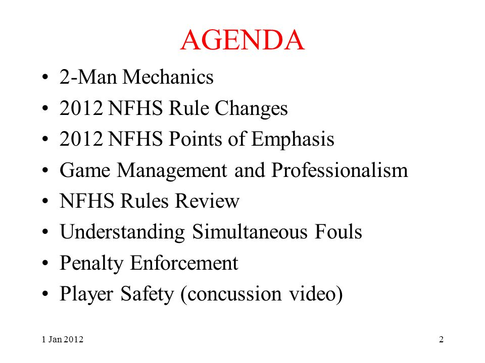 AGENDA 2-Man Mechanics 2012 NFHS Rule Changes 2012 NFHS Points of Emphasis Game Management and Professionalism NFHS Rules Review Understanding Simultaneous Fouls Penalty Enforcement Player Safety (concussion video) 1 Jan 20122