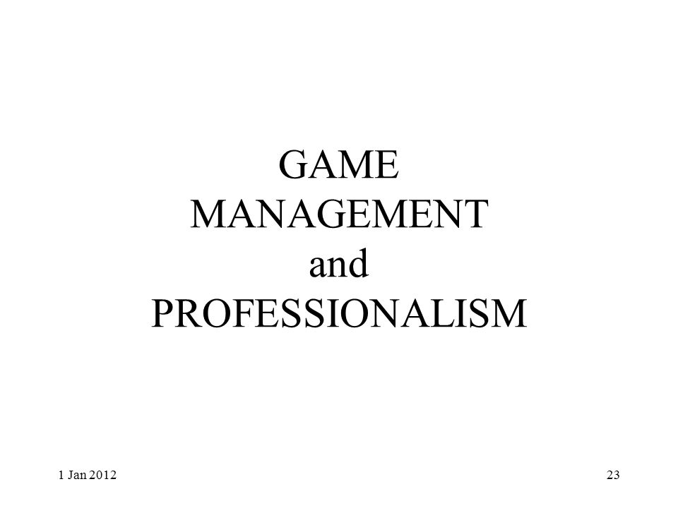 GAME MANAGEMENT and PROFESSIONALISM 1 Jan 201223
