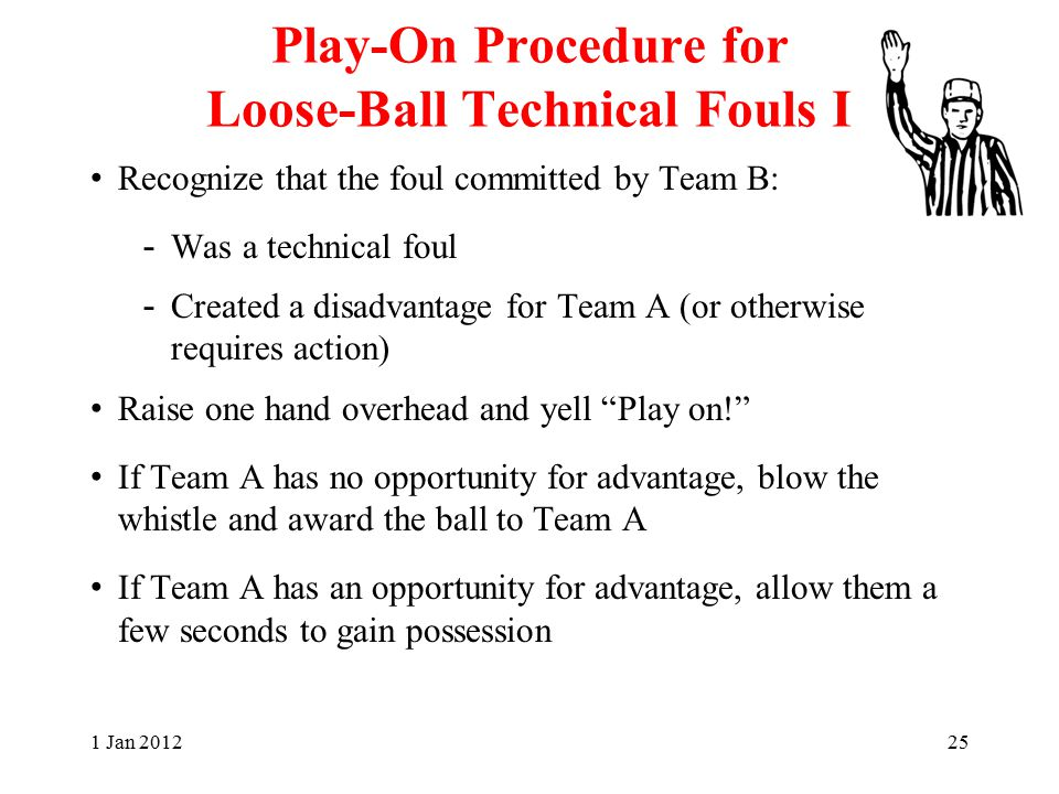 Play-On Procedure for Loose-Ball Technical Fouls I Recognize that the foul committed by Team B: - Was a technical foul - Created a disadvantage for Team A (or otherwise requires action) Raise one hand overhead and yell Play on! If Team A has no opportunity for advantage, blow the whistle and award the ball to Team A If Team A has an opportunity for advantage, allow them a few seconds to gain possession 1 Jan 201225